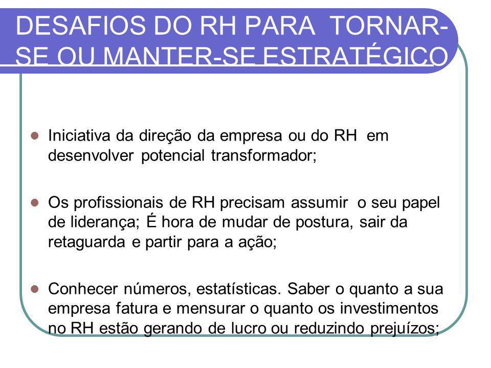 DESAFIOS DO RH PARA TORNAR- SE OU MANTER-SE ESTRATÉGICO Iniciativa da direção da empresa ou do RH em desenvolver potencial transformador; Os profissio