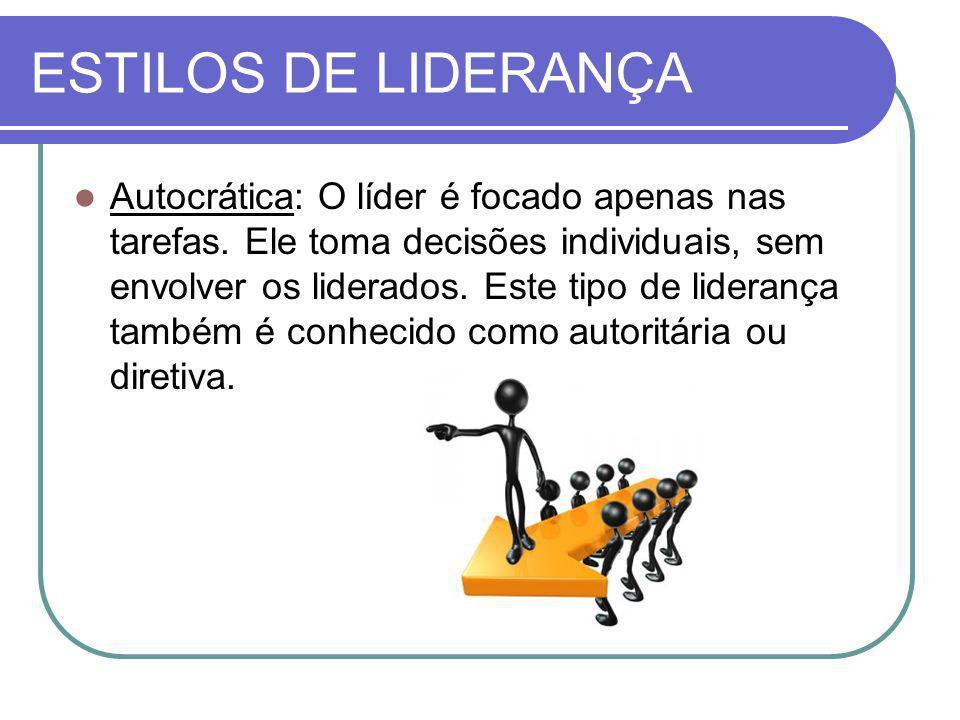 ESTILOS DE LIDERANÇA Autocrática: O líder é focado apenas nas tarefas. Ele toma decisões individuais, sem envolver os liderados. Este tipo de lideranç