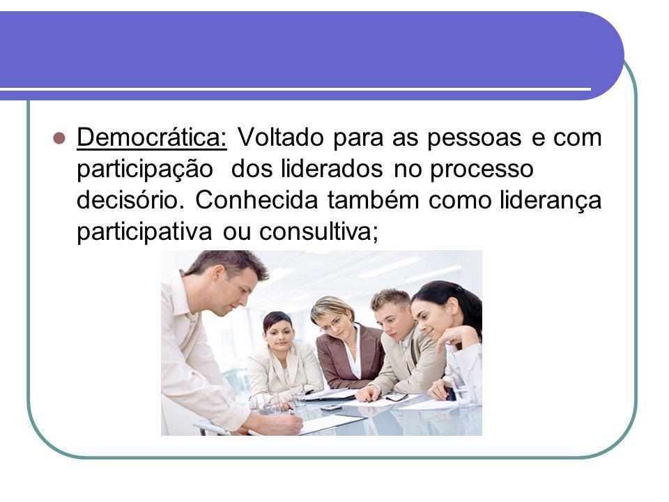 Democrática: Voltado para as pessoas e com participação dos liderados no processo decisório. Conhecida também como liderança participativa ou consulti