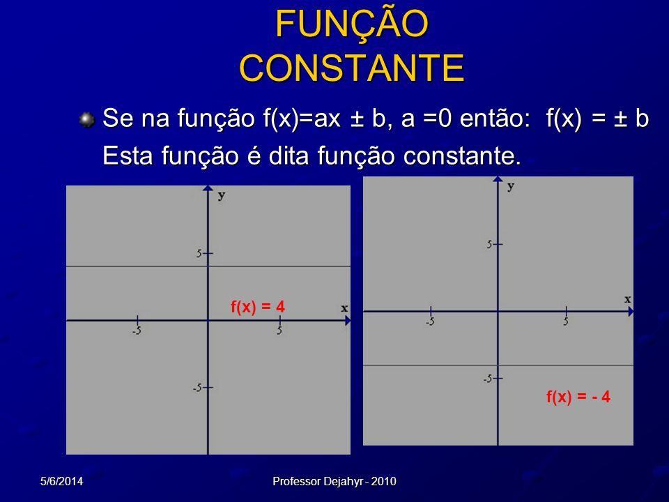 5/6/2014Professor Dejahyr - 2010 FUNÇÃO CONSTANTE Se na função f(x)=ax ± b, a =0 então: f(x) = ± b Esta função é dita função constante. f(x) = 4 f(x)