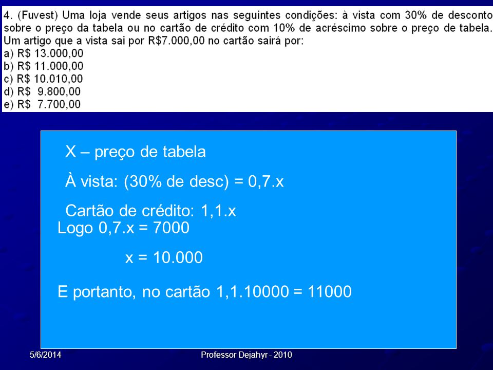 5/6/2014Professor Dejahyr - 2010 X – preço de tabela À vista: (30% de desc) = 0,7.x Cartão de crédito: 1,1.x Logo 0,7.x = 7000 x = 10.000 E portanto,