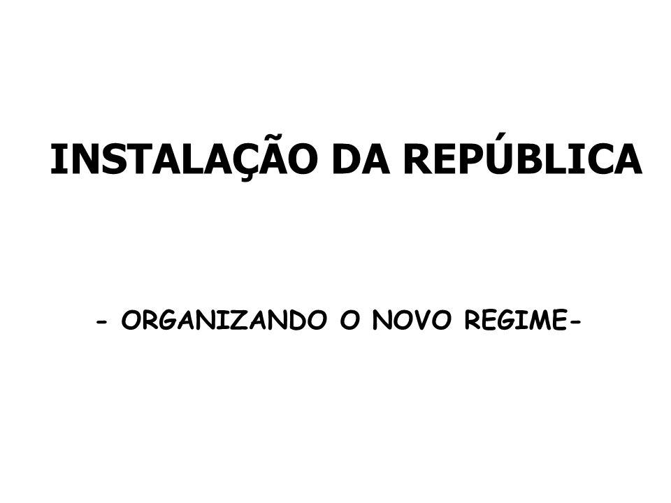 INSTALAÇÃO DA REPÚBLICA - ORGANIZANDO O NOVO REGIME-