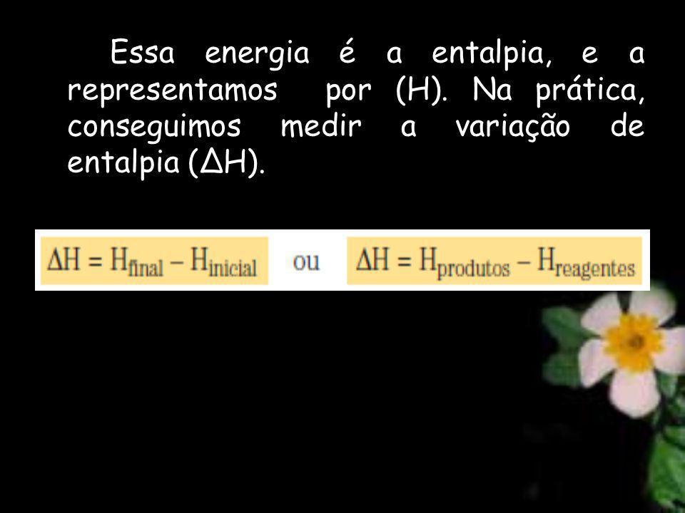 Essa energia é a entalpia, e a representamos por (H). Na prática, conseguimos medir a variação de entalpia (ΔH).