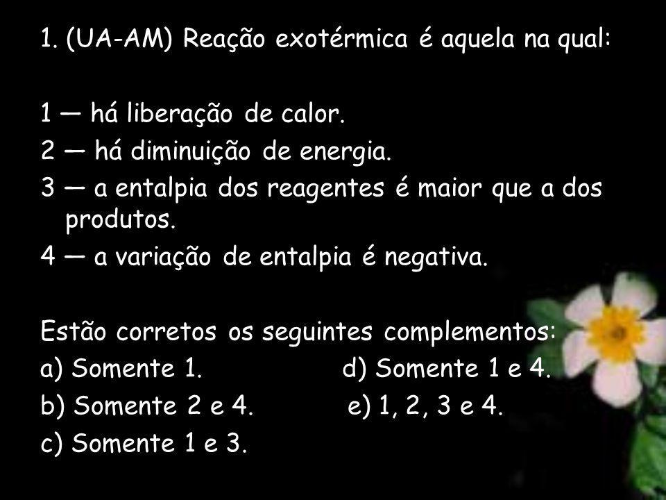 1. (UA-AM) Reação exotérmica é aquela na qual: 1 há liberação de calor. 2 há diminuição de energia. 3 a entalpia dos reagentes é maior que a dos produ
