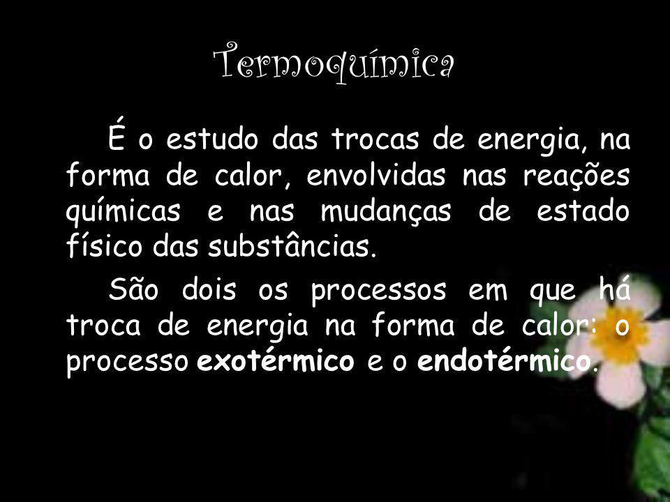 Termoquímica É o estudo das trocas de energia, na forma de calor, envolvidas nas reações químicas e nas mudanças de estado físico das substâncias. São