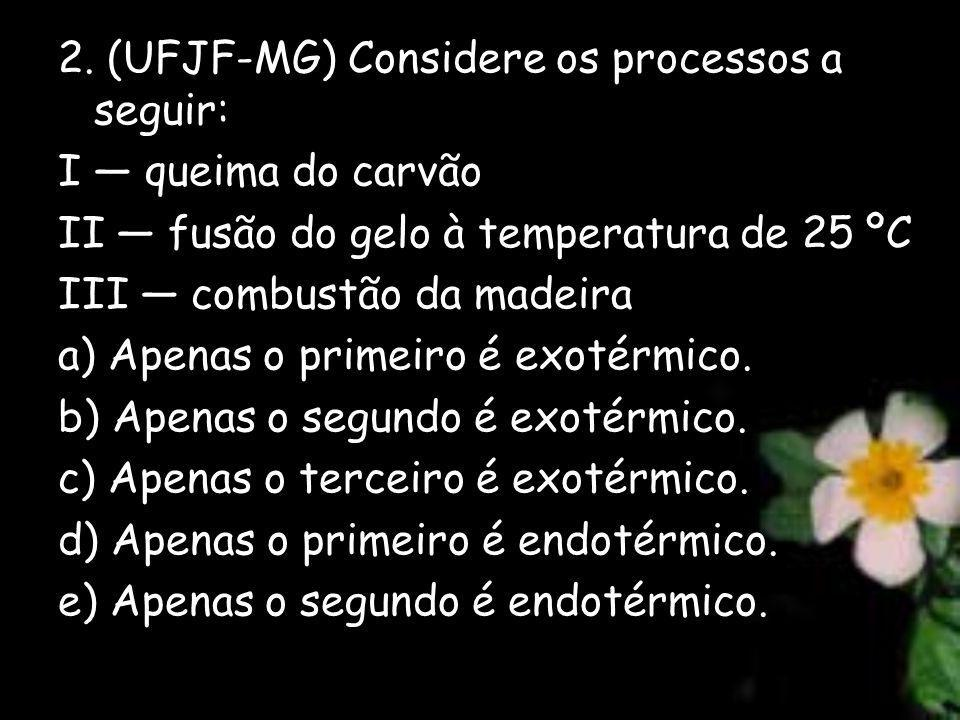 2. (UFJF-MG) Considere os processos a seguir: I queima do carvão II fusão do gelo à temperatura de 25 ºC III combustão da madeira a) Apenas o primeiro