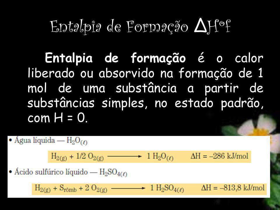 Entalpia de Formação Δ Hºf Entalpia de formação é o calor liberado ou absorvido na formação de 1 mol de uma substância a partir de substâncias simples, no estado padrão, com H = 0.