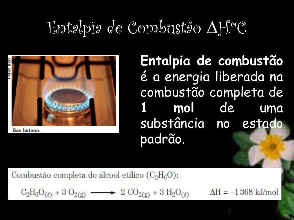 Entalpia de Combustão Δ HºC Entalpia de combustão é a energia liberada na combustão completa de 1 mol de uma substância no estado padrão.