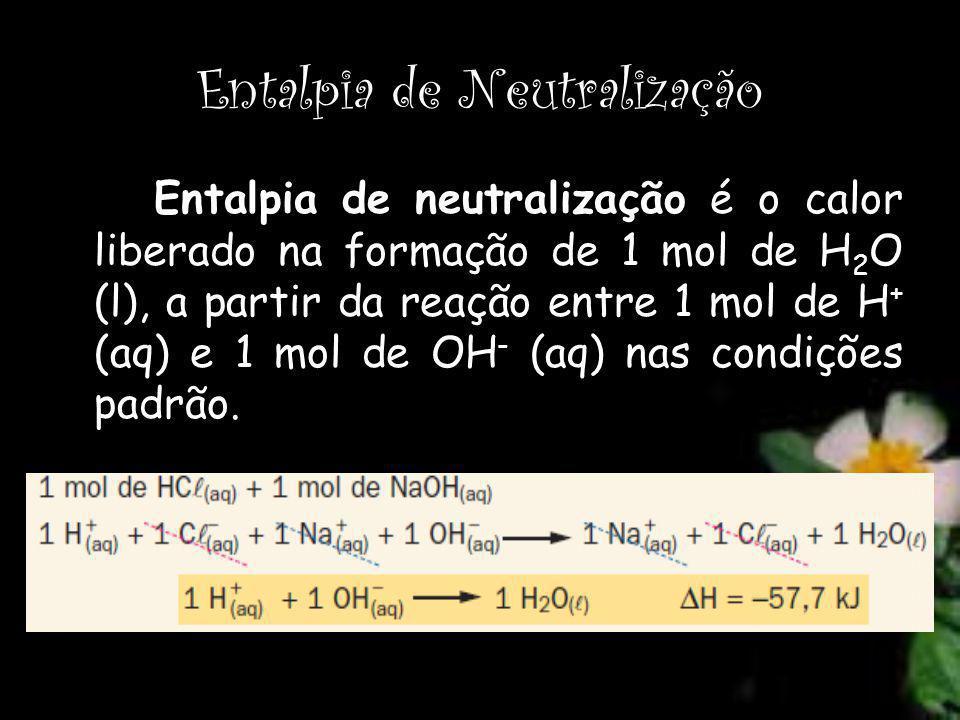 Entalpia de Neutralização Entalpia de neutralização é o calor liberado na formação de 1 mol de H 2 O (l), a partir da reação entre 1 mol de H + (aq) e 1 mol de OH - (aq) nas condições padrão.