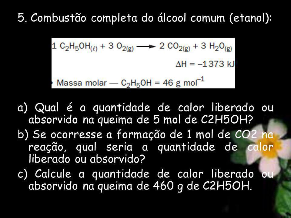 5. Combustão completa do álcool comum (etanol): a) Qual é a quantidade de calor liberado ou absorvido na queima de 5 mol de C2H5OH? b) Se ocorresse a