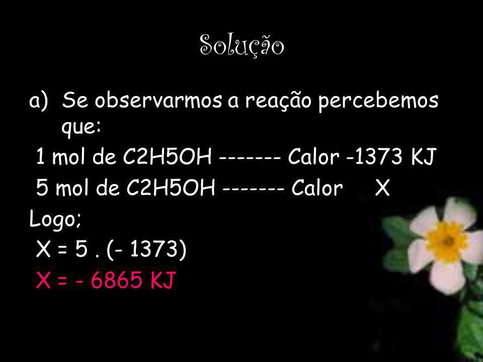 Solução a)Se observarmos a reação percebemos que: 1 mol de C2H5OH ------- Calor -1373 KJ 5 mol de C2H5OH ------- Calor X Logo; X = 5. (- 1373) X = - 6