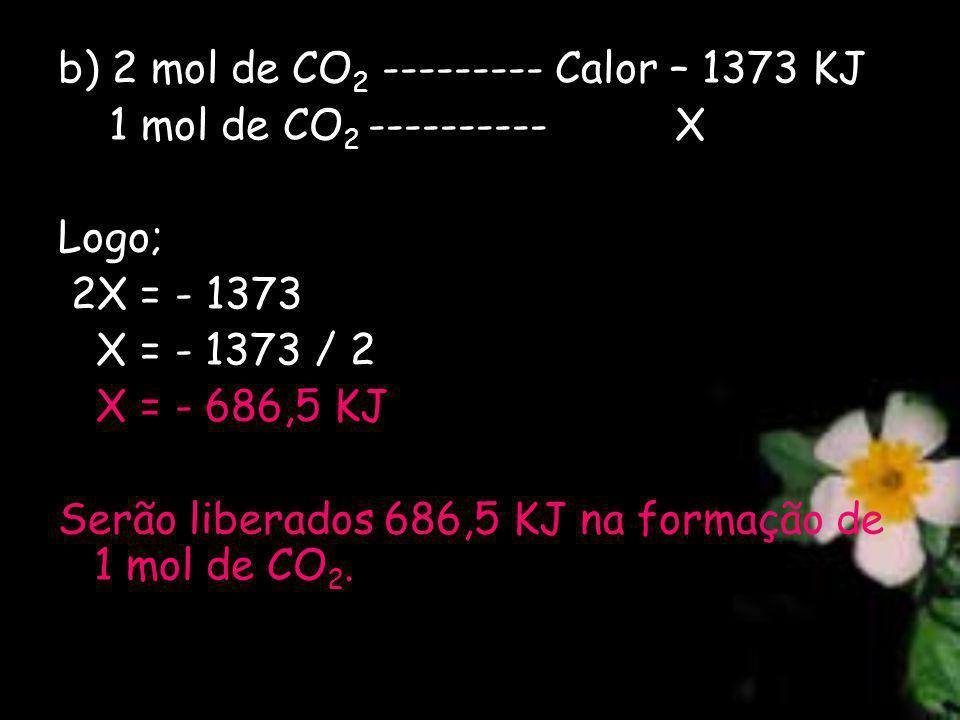 b) 2 mol de CO 2 --------- Calor – 1373 KJ 1 mol de CO 2 ---------- X Logo; 2X = - 1373 X = - 1373 / 2 X = - 686,5 KJ Serão liberados 686,5 KJ na formação de 1 mol de CO 2.