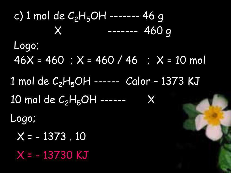 c) 1 mol de C 2 H 5 OH ------- 46 g X ------- 460 g Logo; 46X = 460 ; X = 460 / 46 ; X = 10 mol 1 mol de C 2 H 5 OH ------ Calor – 1373 KJ 10 mol de C 2 H 5 OH ------ X Logo; X = - 1373.