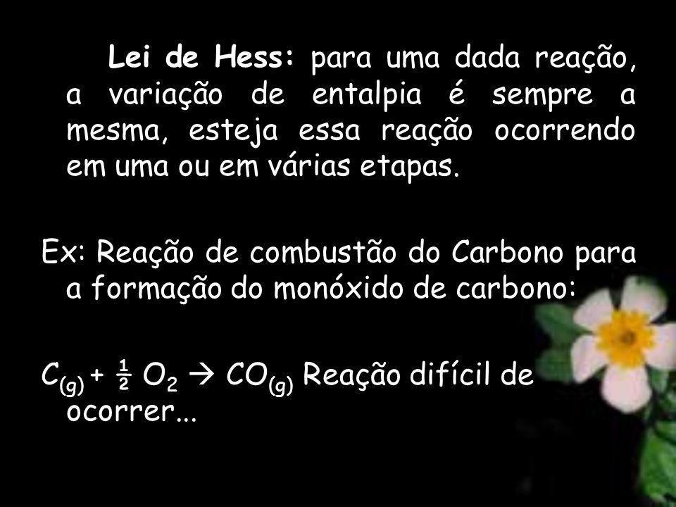 Lei de Hess: para uma dada reação, a variação de entalpia é sempre a mesma, esteja essa reação ocorrendo em uma ou em várias etapas. Ex: Reação de com