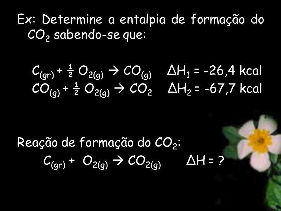 Ex: Determine a entalpia de formação do CO 2 sabendo-se que: C (gr) + ½ O 2(g) CO (g) ΔH 1 = -26,4 kcal CO (g) + ½ O 2(g) CO 2 ΔH 2 = -67,7 kcal Reação de formação do CO 2 : C (gr) + O 2(g) CO 2(g) ΔH = ?
