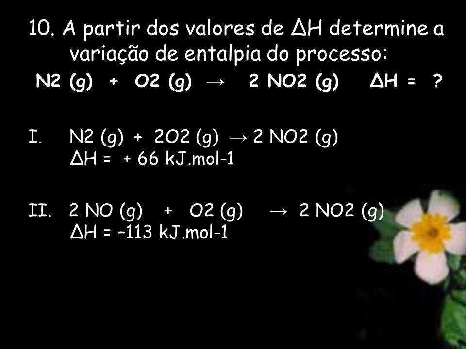 10. A partir dos valores de H determine a variação de entalpia do processo: N2 (g) + O2 (g) 2 NO2 (g) H = ? I.N2 (g) + 2O2 (g) 2 NO2 (g) H = + 66 kJ.m