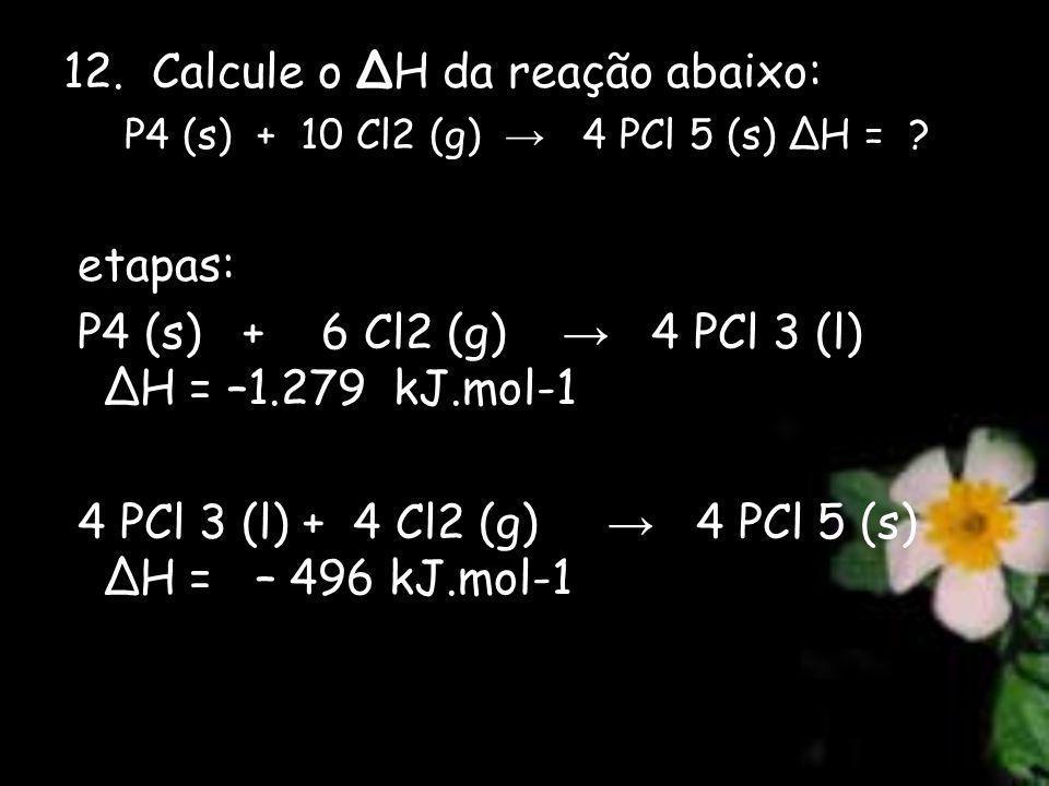 12. Calcule o H da reação abaixo: P4 (s) + 10 Cl2 (g) 4 PCl 5 (s) H = ? etapas: P4 (s) + 6 Cl2 (g) 4 PCl 3 (l) H = –1.279 kJ.mol-1 4 PCl 3 (l) + 4 Cl2