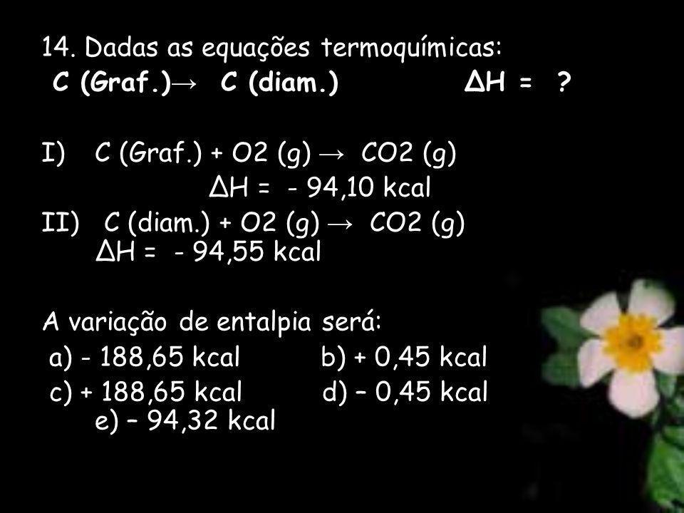 14. Dadas as equações termoquímicas: C (Graf.) C (diam.) H = ? I)C (Graf.) + O2 (g) CO2 (g) H = - 94,10 kcal II) C (diam.) + O2 (g) CO2 (g) H = - 94,5
