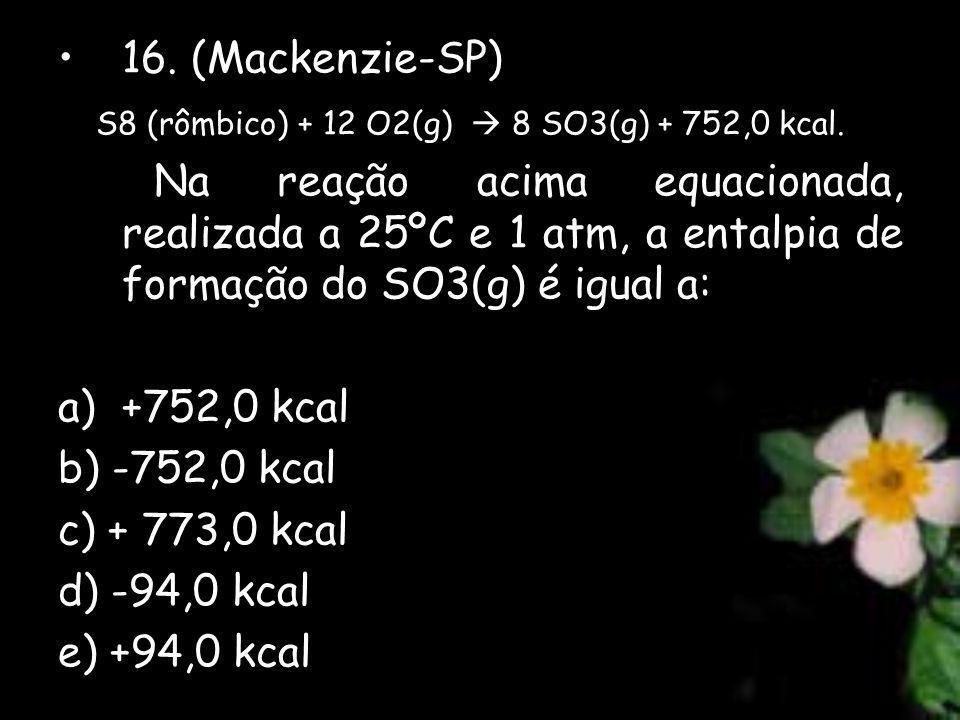 16. (Mackenzie-SP) S8 (rômbico) + 12 O2(g) 8 SO3(g) + 752,0 kcal. Na reação acima equacionada, realizada a 25ºC e 1 atm, a entalpia de formação do SO3