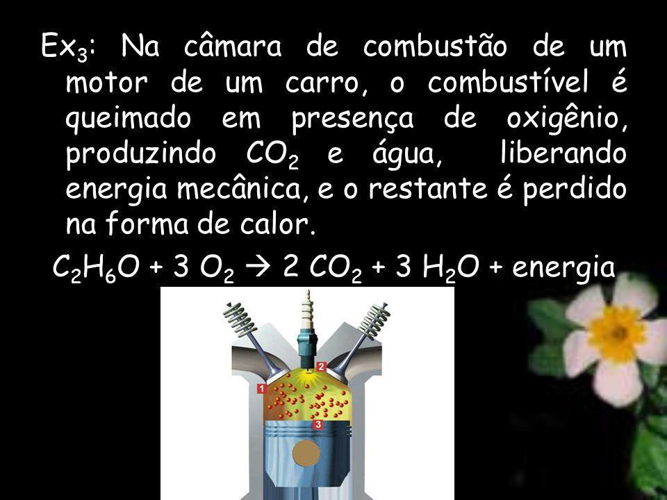 Ex 3 : Na câmara de combustão de um motor de um carro, o combustível é queimado em presença de oxigênio, produzindo CO 2 e água, liberando energia mecânica, e o restante é perdido na forma de calor.