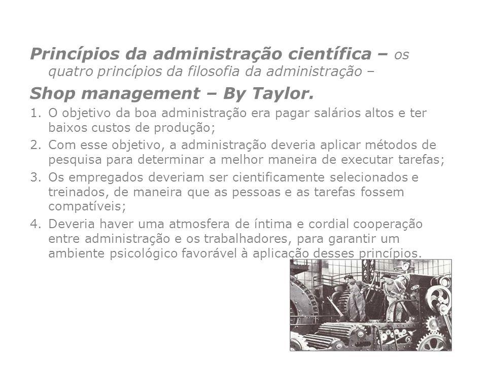 Princípios da administração científica – os quatro princípios da filosofia da administração – Shop management – By Taylor. 1.O objetivo da boa adminis