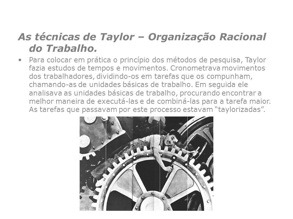 As técnicas de Taylor – Organização Racional do Trabalho. Para colocar em prática o princípio dos métodos de pesquisa, Taylor fazia estudos de tempos