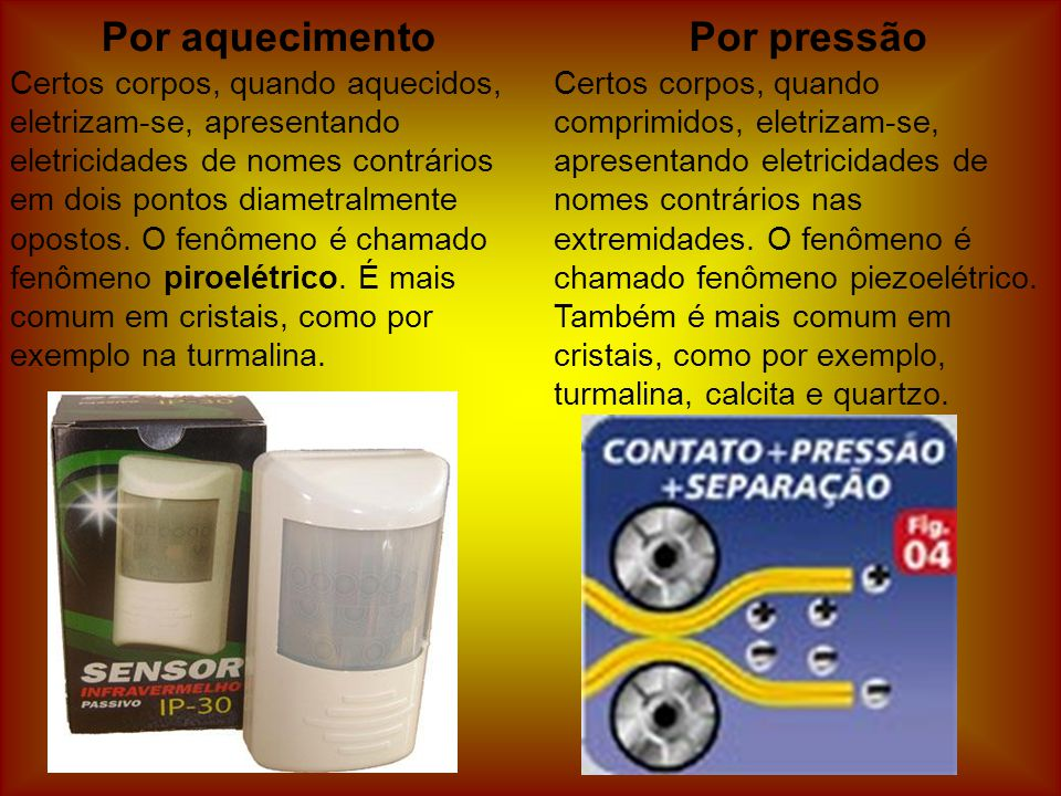 Por aquecimento Certos corpos, quando aquecidos, eletrizam-se, apresentando eletricidades de nomes contrários em dois pontos diametralmente opostos.