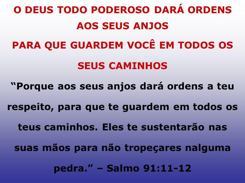 O DEUS TODO PODEROSO DARÁ ORDENS AOS SEUS ANJOS PARA QUE GUARDEM VOCÊ EM TODOS OS SEUS CAMINHOS Porque aos seus anjos dará ordens a teu respeito, para