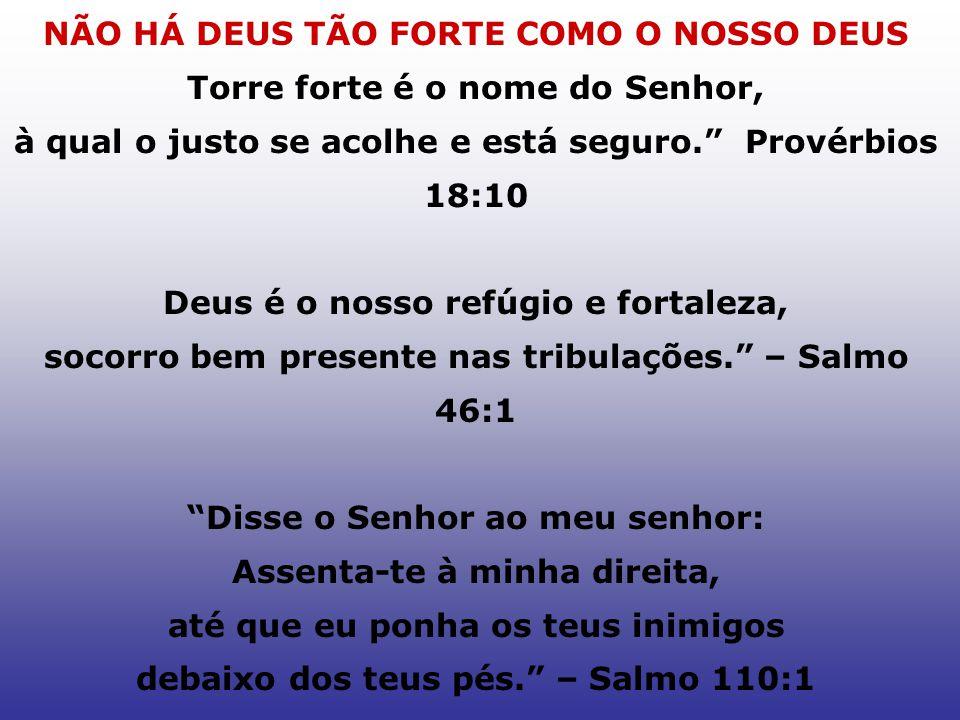 NÃO HÁ DEUS TÃO FORTE COMO O NOSSO DEUS Torre forte é o nome do Senhor, à qual o justo se acolhe e está seguro. Provérbios 18:10 Deus é o nosso refúgi