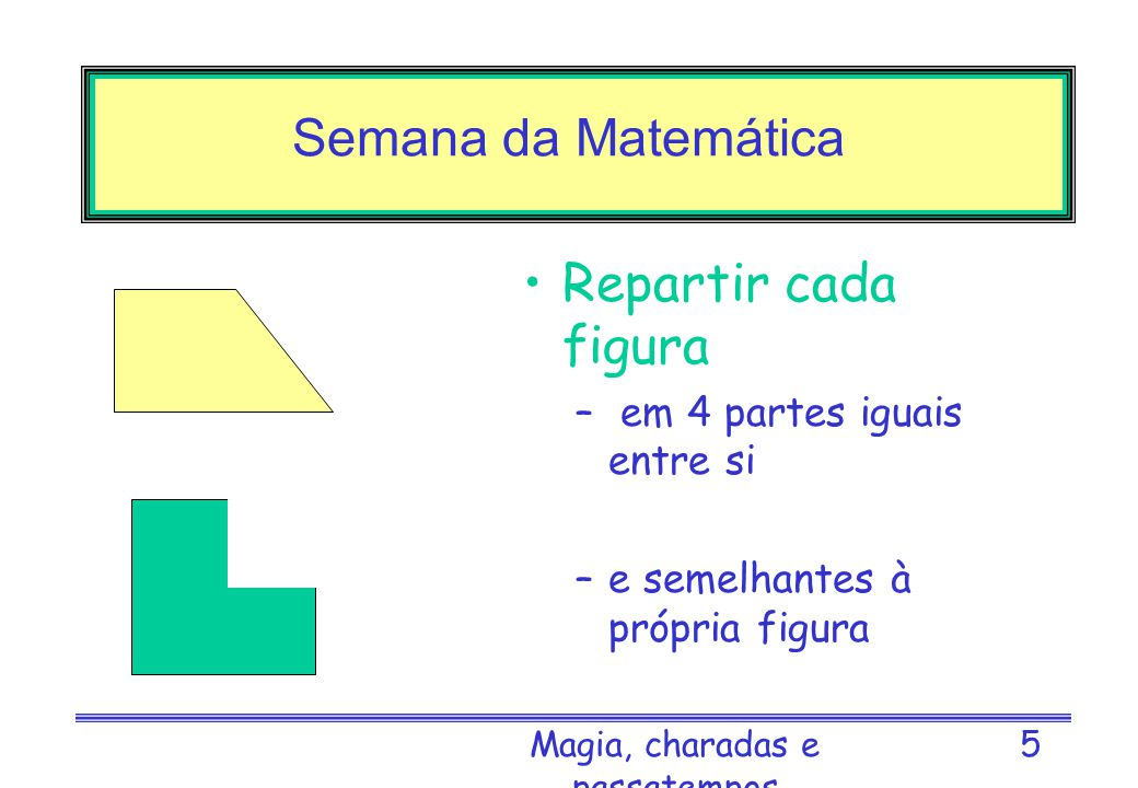 Magia, charadas e passatempos 4 Semana da Matemática Vai presa? –Se uma senhora ____ num café e ____ comer ____ pagar, vai presa. Que números faltam n