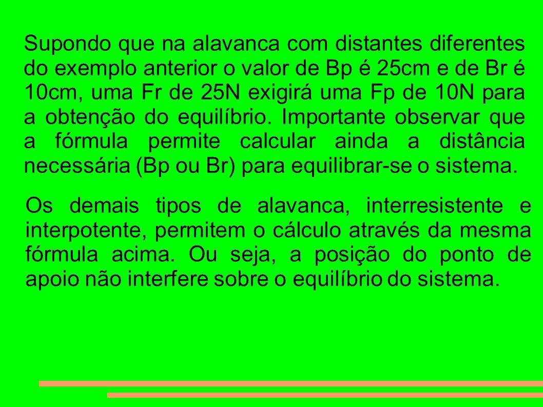 Supondo que na alavanca com distantes diferentes do exemplo anterior o valor de Bp é 25cm e de Br é 10cm, uma Fr de 25N exigirá uma Fp de 10N para a obtenção do equilíbrio.