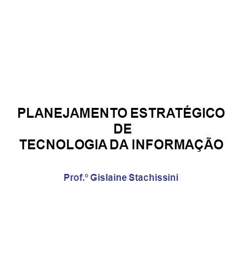 PLANEJAMENTO ESTRATÉGICO DE TECNOLOGIA DA INFORMAÇÃO Prof.º Gislaine Stachissini