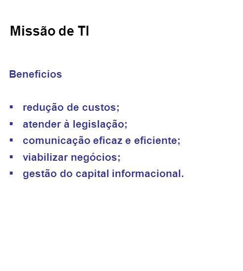 Missão de TI Beneficios redução de custos; atender à legislação; comunicação eficaz e eficiente; viabilizar negócios; gestão do capital informacional.