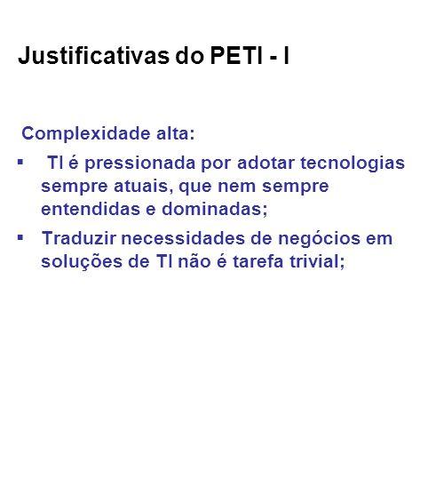 Justificativas do PETI - I Complexidade alta: TI é pressionada por adotar tecnologias sempre atuais, que nem sempre entendidas e dominadas; Traduzir necessidades de negócios em soluções de TI não é tarefa trivial;