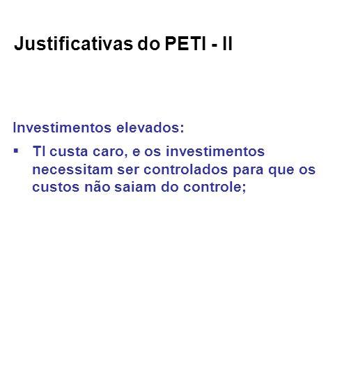 Justificativas do PETI - II Investimentos elevados: TI custa caro, e os investimentos necessitam ser controlados para que os custos não saiam do controle;
