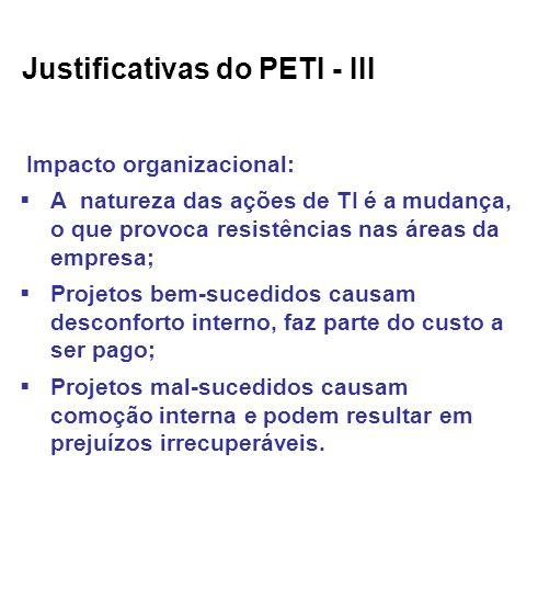 Justificativas do PETI - III Impacto organizacional: A natureza das ações de TI é a mudança, o que provoca resistências nas áreas da empresa; Projetos bem-sucedidos causam desconforto interno, faz parte do custo a ser pago; Projetos mal-sucedidos causam comoção interna e podem resultar em prejuízos irrecuperáveis.
