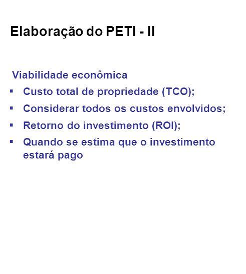 Elaboração do PETI - II Viabilidade econômica Custo total de propriedade (TCO); Considerar todos os custos envolvidos; Retorno do investimento (ROI); Quando se estima que o investimento estará pago