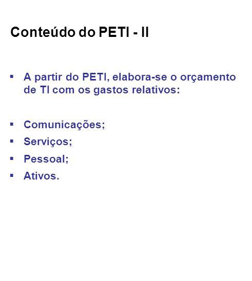 Conteúdo do PETI - II A partir do PETI, elabora-se o orçamento de TI com os gastos relativos: Comunicações; Serviços; Pessoal; Ativos.