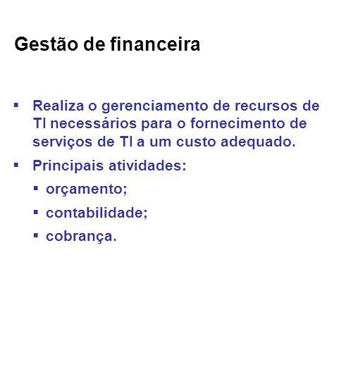 Gestão de financeira Realiza o gerenciamento de recursos de TI necessários para o fornecimento de serviços de TI a um custo adequado.