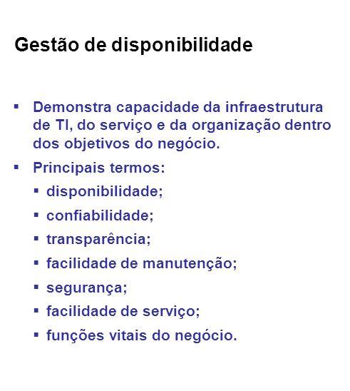 Gestão de disponibilidade Demonstra capacidade da infraestrutura de TI, do serviço e da organização dentro dos objetivos do negócio.