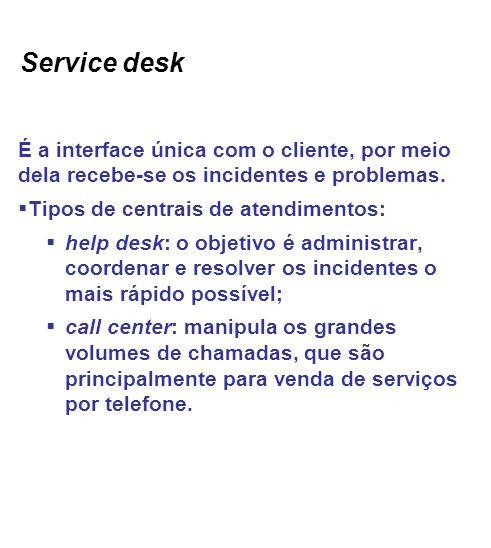 Service desk É a interface única com o cliente, por meio dela recebe-se os incidentes e problemas.