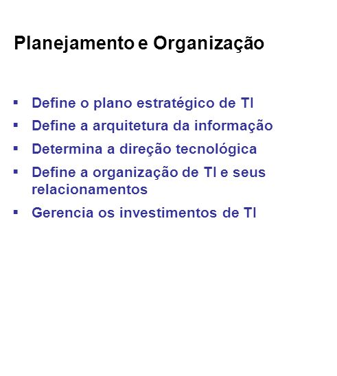 Planejamento e Organização Define o plano estratégico de TI Define a arquitetura da informação Determina a direção tecnológica Define a organização de TI e seus relacionamentos Gerencia os investimentos de TI