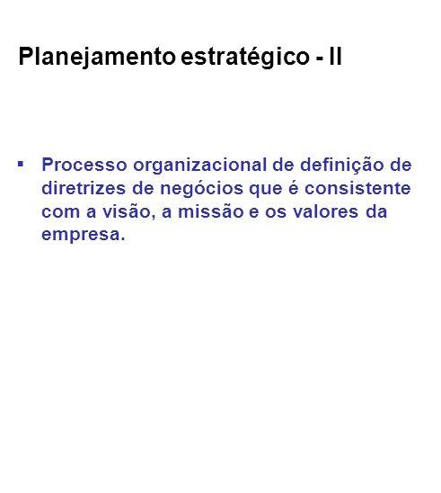 Planejamento estratégico - II Processo organizacional de definição de diretrizes de negócios que é consistente com a visão, a missão e os valores da empresa.