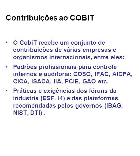 Contribuições ao COBIT O CobiT recebe um conjunto de contribuições de várias empresas e organismos internacionais, entre eles: Padrões profissionais para controle internos e auditoria: COSO, IFAC, AICPA, CICA, ISACA, IIA, PCIE, GAO etc.
