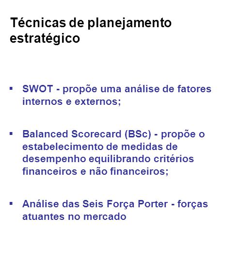 Técnicas de planejamento estratégico SWOT - propõe uma análise de fatores internos e externos; Balanced Scorecard (BSc) - propõe o estabelecimento de medidas de desempenho equilibrando critérios financeiros e não financeiros; Análise das Seis Força Porter - forças atuantes no mercado