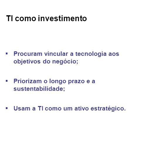 TI como investimento Procuram vincular a tecnologia aos objetivos do negócio; Priorizam o longo prazo e a sustentabilidade; Usam a TI como um ativo estratégico.