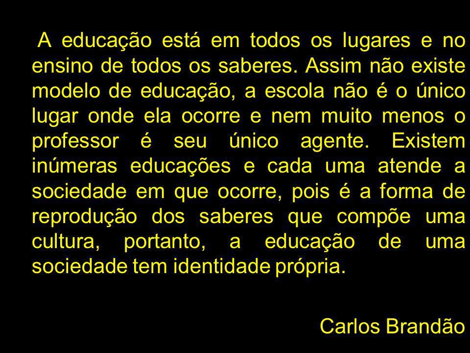 A educação está em todos os lugares e no ensino de todos os saberes. Assim não existe modelo de educação, a escola não é o único lugar onde ela ocorre
