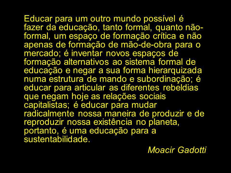 Educar para um outro mundo possível é fazer da educação, tanto formal, quanto não- formal, um espaço de formação crítica e não apenas de formação de m
