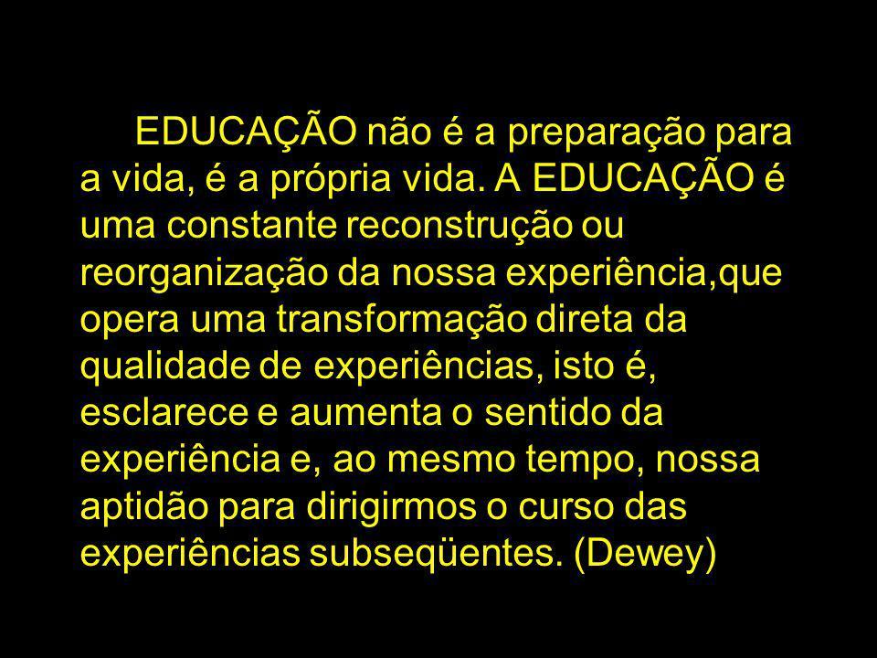 EDUCAÇÃO não é a preparação para a vida, é a própria vida. A EDUCAÇÃO é uma constante reconstrução ou reorganização da nossa experiência,que opera uma