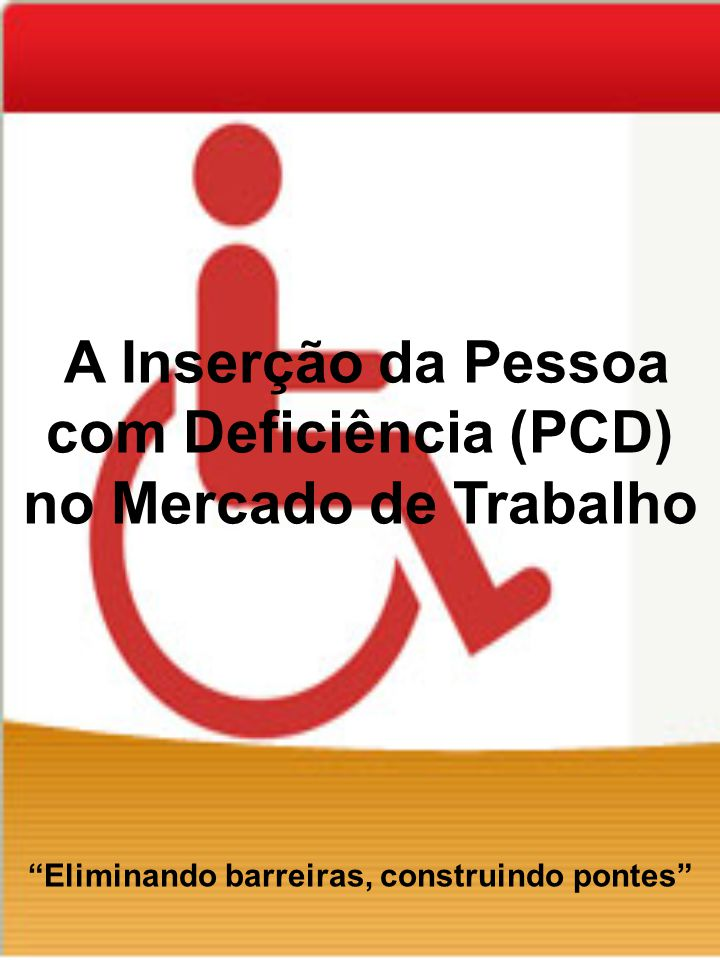 A Inserção da Pessoa com Deficiência (PCD) no Mercado de Trabalho Eliminando barreiras, construindo pontes